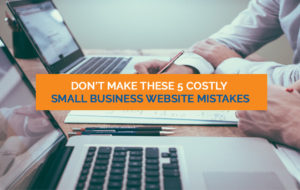 5 COSTLY SMALL BUSINESS WEBSITE MISTAKES